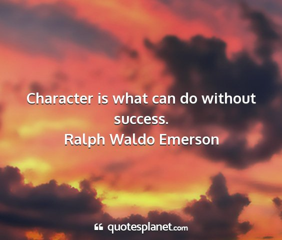 Ralph waldo emerson - character is what can do without success....