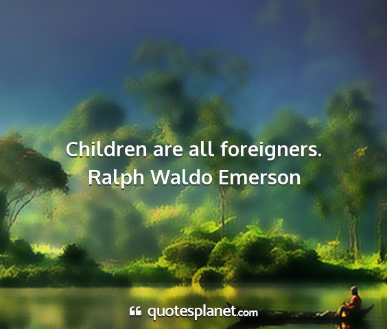 Ralph waldo emerson - children are all foreigners....