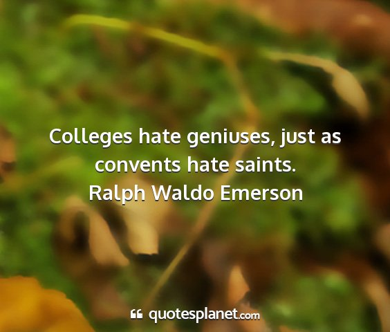 Ralph waldo emerson - colleges hate geniuses, just as convents hate...