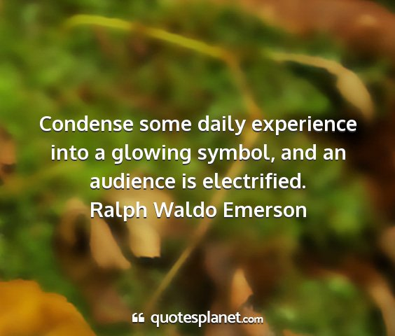 Ralph waldo emerson - condense some daily experience into a glowing...