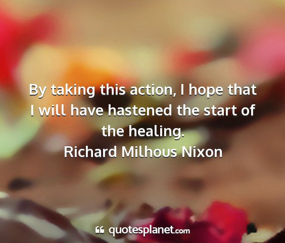 Richard milhous nixon - by taking this action, i hope that i will have...