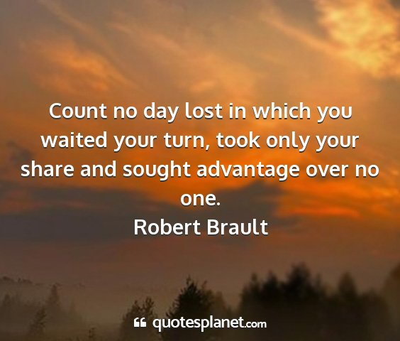 Robert brault - count no day lost in which you waited your turn,...