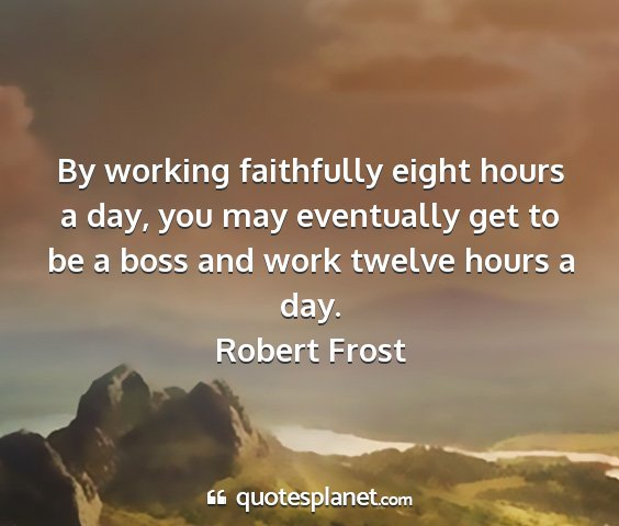 Robert frost - by working faithfully eight hours a day, you may...