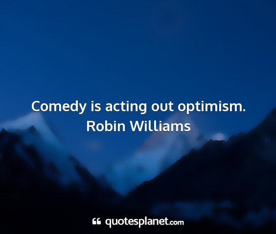 Robin williams - comedy is acting out optimism....