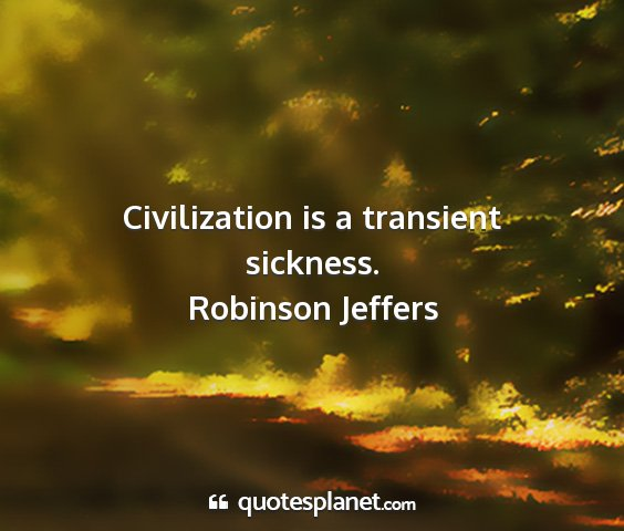 Robinson jeffers - civilization is a transient sickness....