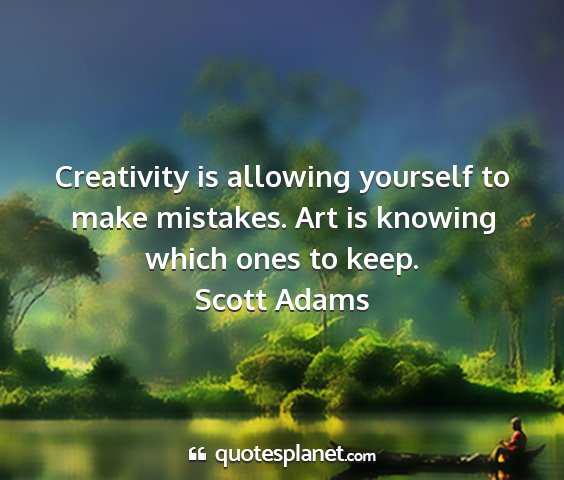 Scott adams - creativity is allowing yourself to make mistakes....