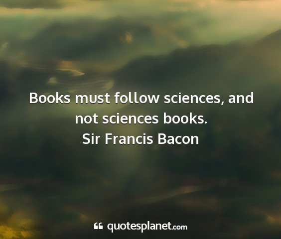 Sir francis bacon - books must follow sciences, and not sciences...
