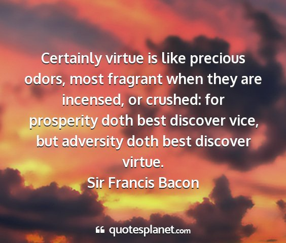 Sir francis bacon - certainly virtue is like precious odors, most...