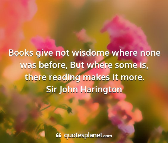 Sir john harington - books give not wisdome where none was before, but...