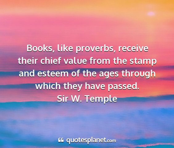 Sir w. temple - books, like proverbs, receive their chief value...