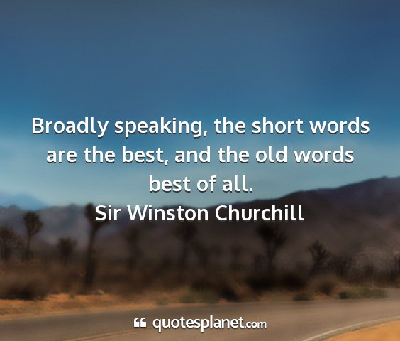 Sir winston churchill - broadly speaking, the short words are the best,...