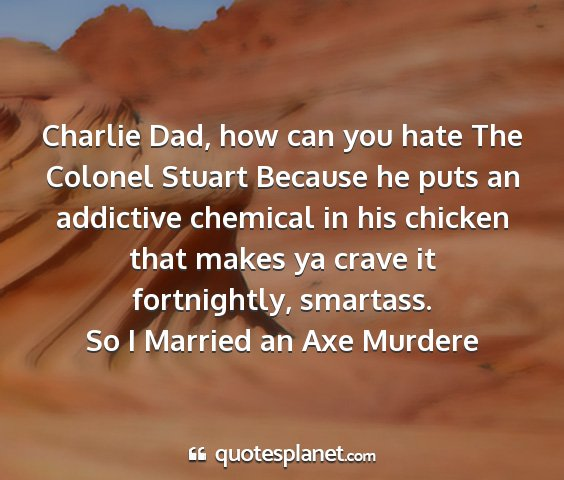 So i married an axe murdere - charlie dad, how can you hate the colonel stuart...
