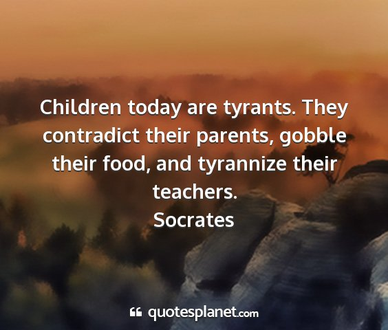 Socrates - children today are tyrants. they contradict their...