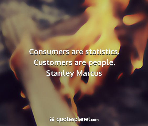 Stanley marcus - consumers are statistics. customers are people....