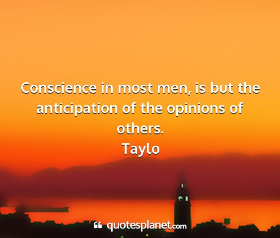 Taylo - conscience in most men, is but the anticipation...