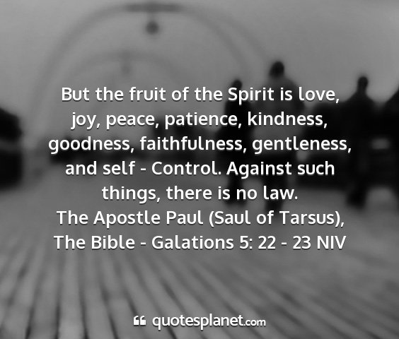 The apostle paul (saul of tarsus), the bible - galations 5: 22 - 23 niv - but the fruit of the spirit is love, joy, peace,...