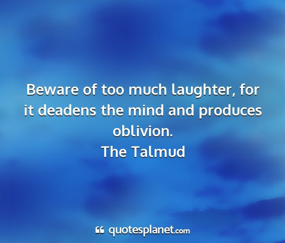 The talmud - beware of too much laughter, for it deadens the...