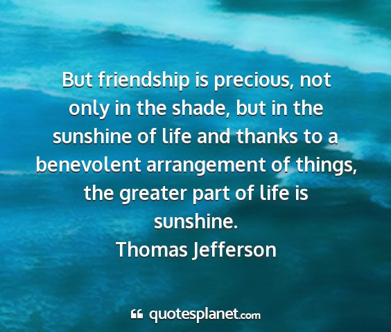 Thomas jefferson - but friendship is precious, not only in the...