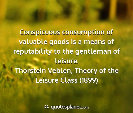 Thorstein veblen, theory of the leisure class (1899) - conspicuous consumption of valuable goods is a...