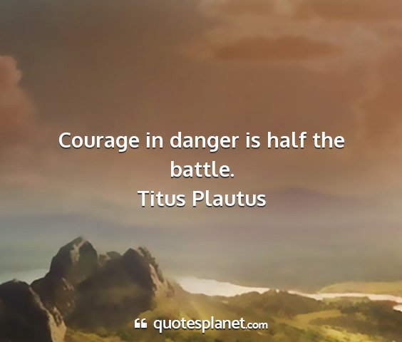Titus plautus - courage in danger is half the battle....