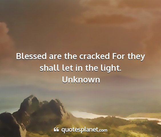 Unknown - blessed are the cracked for they shall let in the...