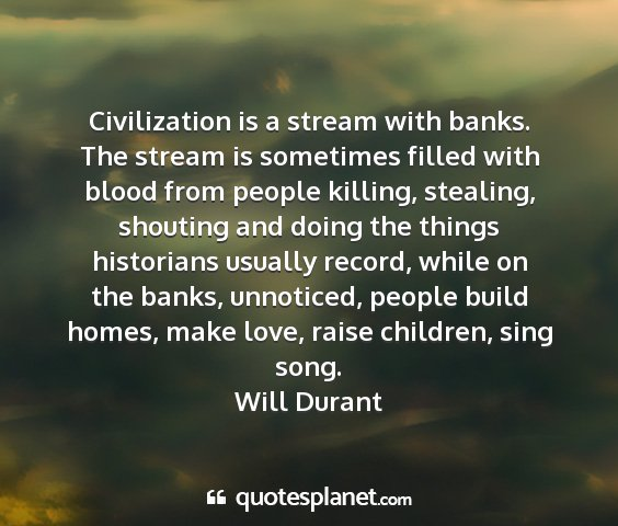 Will durant - civilization is a stream with banks. the stream...