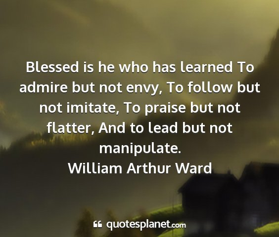 William arthur ward - blessed is he who has learned to admire but not...