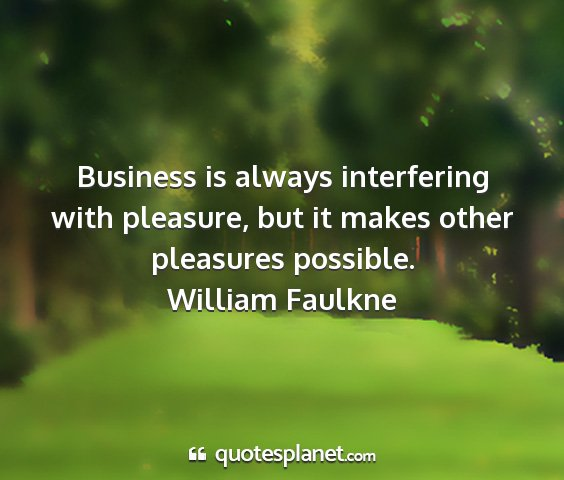 William faulkne - business is always interfering with pleasure, but...