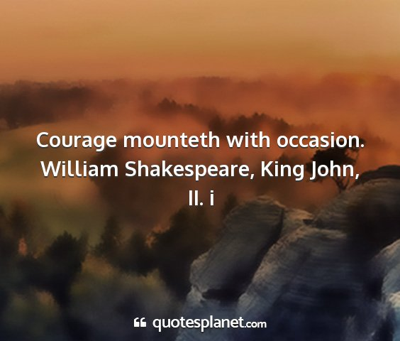 William shakespeare, king john, ii. i - courage mounteth with occasion....