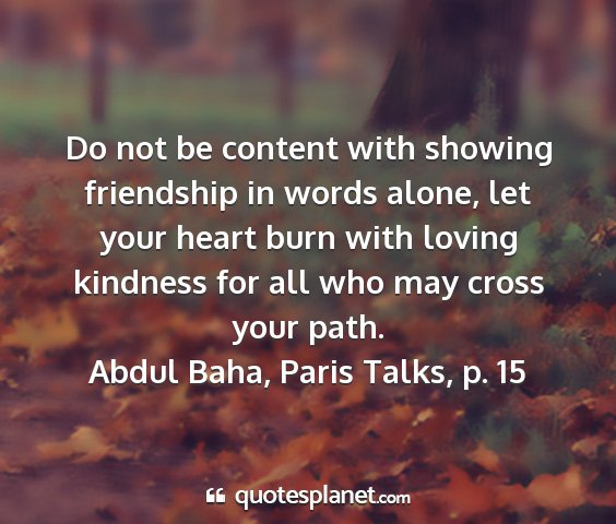 Abdul baha, paris talks, p. 15 - do not be content with showing friendship in...