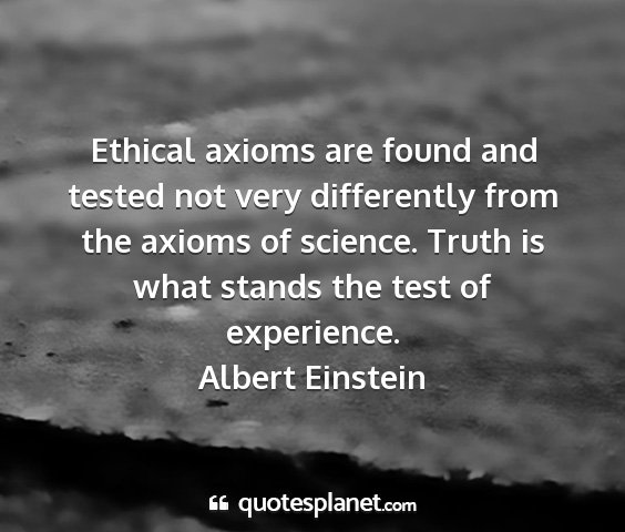 Albert einstein - ethical axioms are found and tested not very...