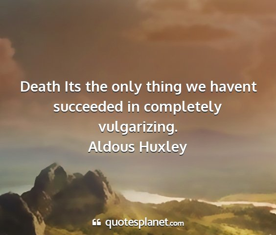 Aldous huxley - death its the only thing we havent succeeded in...
