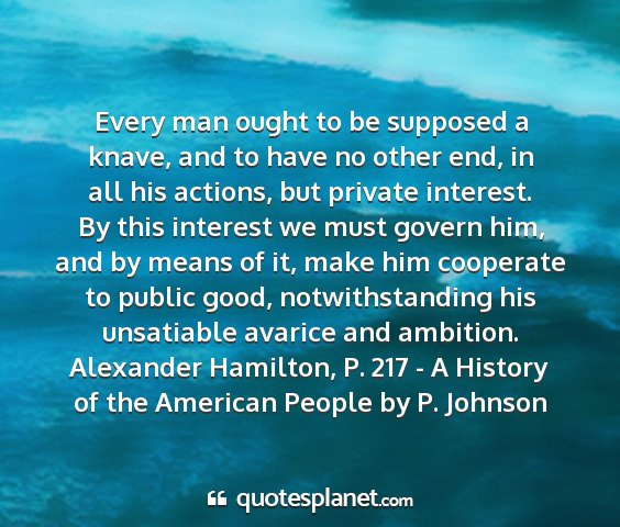 Alexander hamilton, p. 217 - a history of the american people by p. johnson - every man ought to be supposed a knave, and to...