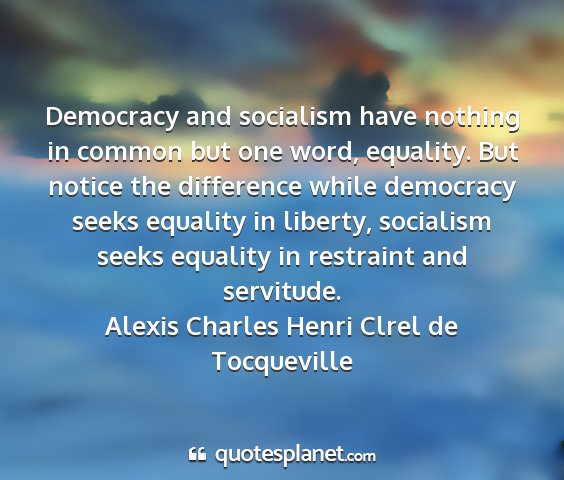 Alexis charles henri clrel de tocqueville - democracy and socialism have nothing in common...