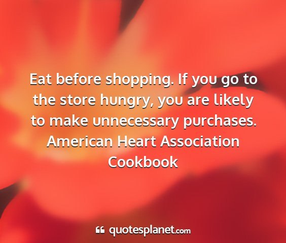 American heart association cookbook - eat before shopping. if you go to the store...