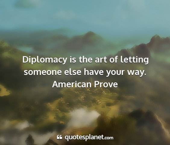 American prove - diplomacy is the art of letting someone else have...