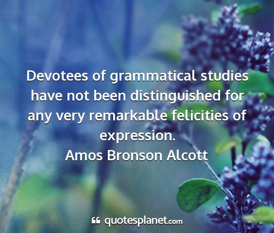 Amos bronson alcott - devotees of grammatical studies have not been...
