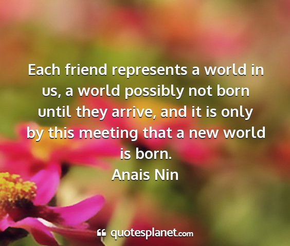 Anais nin - each friend represents a world in us, a world...