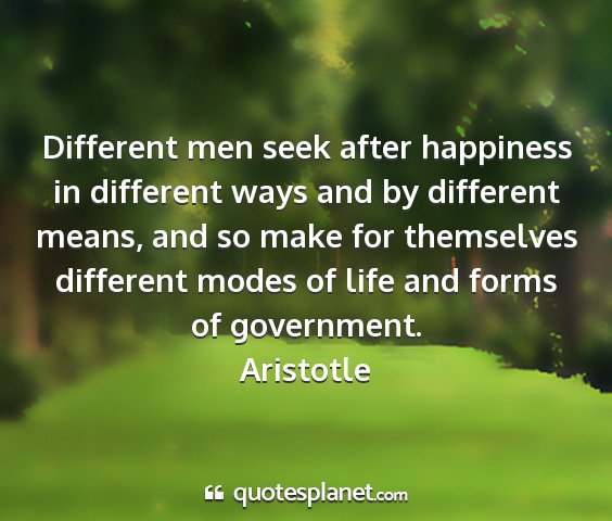 Aristotle - different men seek after happiness in different...