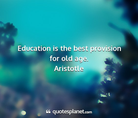 Aristotle - education is the best provision for old age....