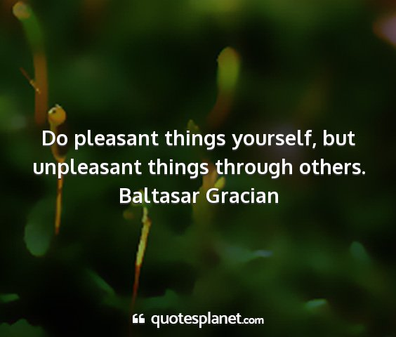 Baltasar gracian - do pleasant things yourself, but unpleasant...