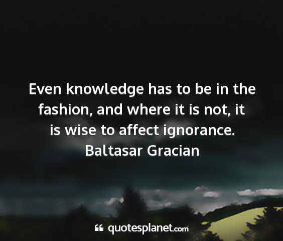 Baltasar gracian - even knowledge has to be in the fashion, and...