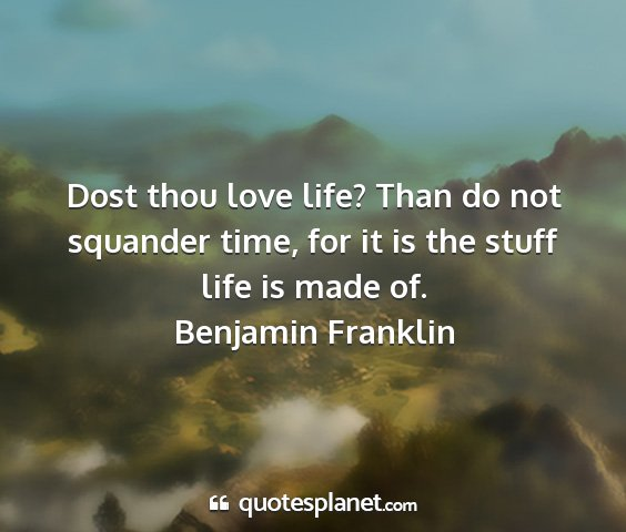 Benjamin franklin - dost thou love life? than do not squander time,...