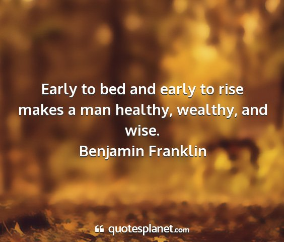 Benjamin franklin - early to bed and early to rise makes a man...
