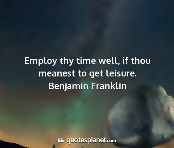 Benjamin franklin - employ thy time well, if thou meanest to get...