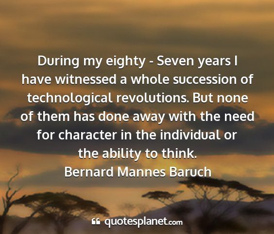 Bernard mannes baruch - during my eighty - seven years i have witnessed a...