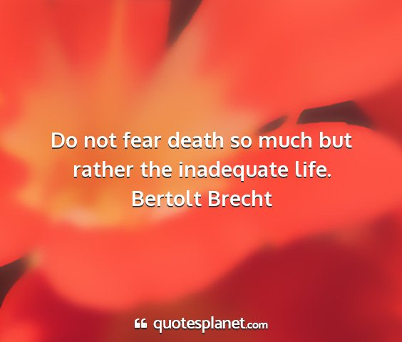 Bertolt brecht - do not fear death so much but rather the...
