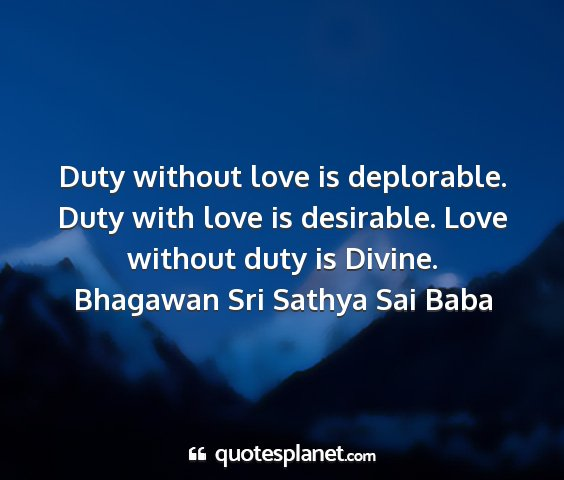 Bhagawan sri sathya sai baba - duty without love is deplorable. duty with love...