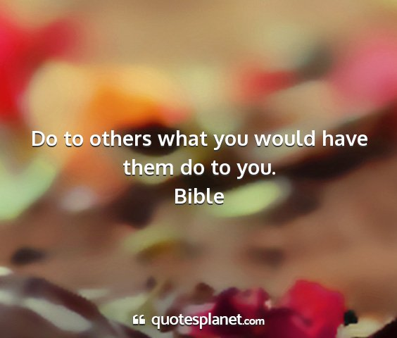 Bible - do to others what you would have them do to you....