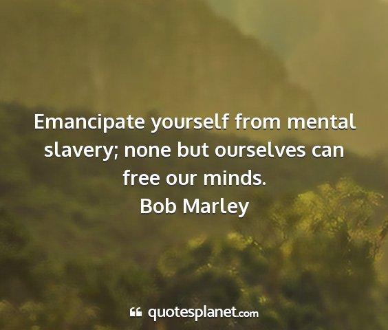 Bob marley - emancipate yourself from mental slavery; none but...